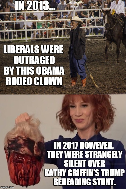 And Liberals Wonder Why We Don't Respect Them Anymore | IN 2013... IN 2017 HOWEVER, THEY WERE STRANGELY SILENT OVER KATHY GRIFFIN'S TRUMP BEHEADING STUNT. LIBERALS WERE OUTRAGED BY THIS OBAMA RODE | image tagged in memes,liberals,hypocrisy | made w/ Imgflip meme maker
