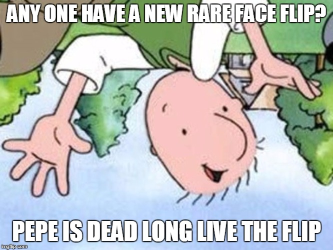 RARE FLIPS.... POST HERE IF YOU HAVE THEM | ANY ONE HAVE A NEW RARE FACE FLIP? PEPE IS DEAD LONG LIVE THE FLIP | image tagged in doug side down bl4h,flips,face flips,memes,fuck pepe | made w/ Imgflip meme maker