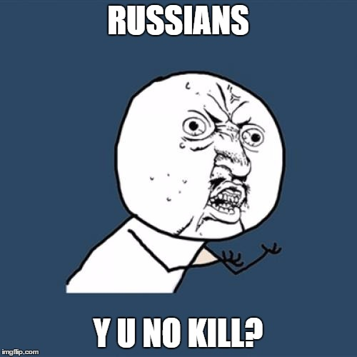 Y U No Meme | RUSSIANS Y U NO KILL? | image tagged in memes,y u no | made w/ Imgflip meme maker