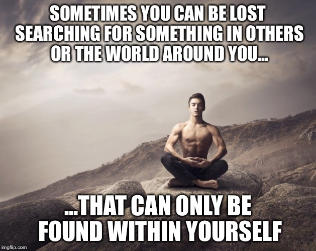 Within | SOMETIMES YOU CAN BE LOST SEARCHING FOR SOMETHING IN OTHERS OR THE WORLD AROUND YOU... ...THAT CAN ONLY BE FOUND WITHIN YOURSELF | image tagged in self,meditate | made w/ Imgflip meme maker