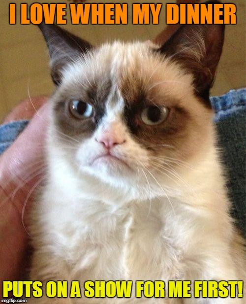 Grumpy Cat Meme | I LOVE WHEN MY DINNER PUTS ON A SHOW FOR ME FIRST! | image tagged in memes,grumpy cat | made w/ Imgflip meme maker