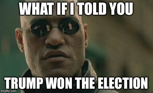 Matrix Morpheus Meme | WHAT IF I TOLD YOU TRUMP WON THE ELECTION | image tagged in memes,matrix morpheus | made w/ Imgflip meme maker