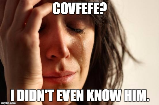 First World Problems Meme | COVFEFE? I DIDN'T EVEN KNOW HIM. | image tagged in memes,first world problems | made w/ Imgflip meme maker