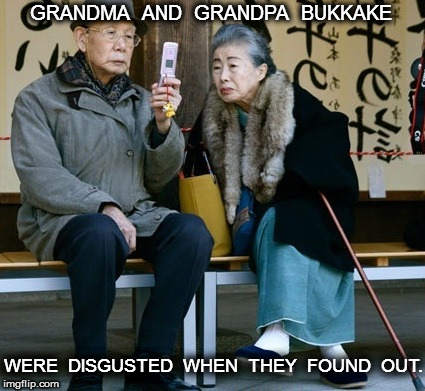 Grandma and Grandpa Bukkake | GRANDMA  AND  GRANDPA  BUKKAKE WERE  DISGUSTED  WHEN  THEY  FOUND  OUT. | image tagged in bukkake | made w/ Imgflip meme maker