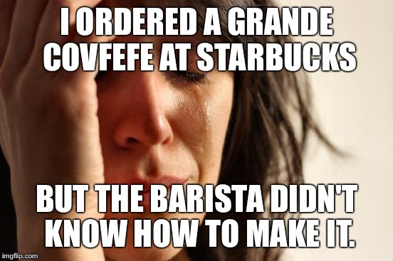 First World Problems Meme | I ORDERED A GRANDE COVFEFE AT STARBUCKS BUT THE BARISTA DIDN'T KNOW HOW TO MAKE IT. | image tagged in memes,first world problems | made w/ Imgflip meme maker