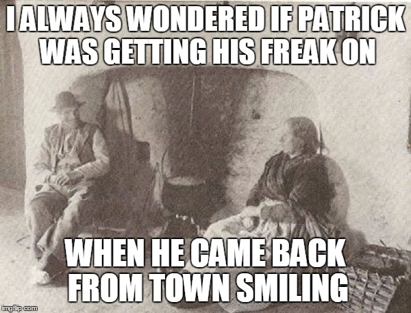 I ALWAYS WONDERED IF PATRICK WAS GETTING HIS FREAK ON WHEN HE CAME BACK FROM TOWN SMILING | made w/ Imgflip meme maker