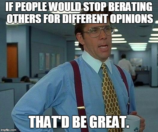 My Opinions are of the Minority. | IF PEOPLE WOULD STOP BERATING OTHERS FOR DIFFERENT OPINIONS THAT'D BE GREAT. | image tagged in memes,that would be great,political memes,politics,cyberbullying,bullying | made w/ Imgflip meme maker