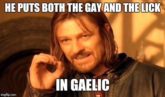 One Does Not Simply Meme | HE PUTS BOTH THE GAY AND THE LICK IN GAELIC | image tagged in memes,one does not simply | made w/ Imgflip meme maker