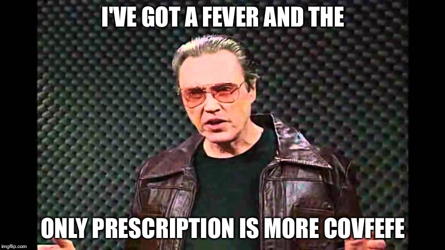 I'VE GOT A FEVER AND THE ONLY PRESCRIPTION IS MORE COVFEFE | image tagged in overly manly man | made w/ Imgflip meme maker