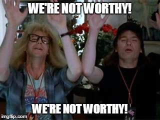WE'RE NOT WORTHY! WE'RE NOT WORTHY! | made w/ Imgflip meme maker