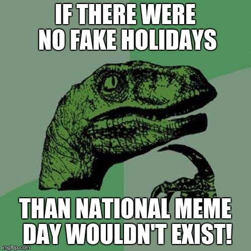 Philosoraptor Meme | IF THERE WERE NO FAKE HOLIDAYS THAN NATIONAL MEME DAY WOULDN'T EXIST! | image tagged in memes,philosoraptor | made w/ Imgflip meme maker