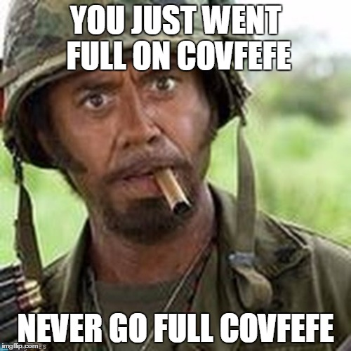 Full on Covfefe | YOU JUST WENT FULL ON COVFEFE NEVER GO FULL COVFEFE | image tagged in covfefe | made w/ Imgflip meme maker