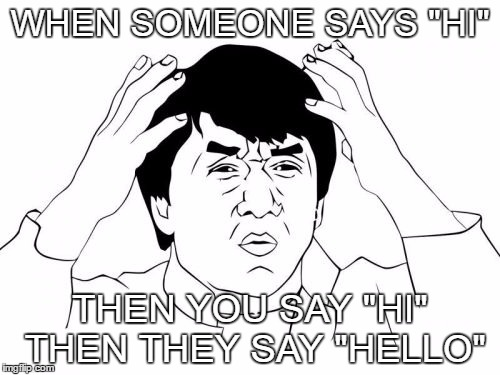 "do you not know how to start a topic | WHEN SOMEONE SAYS ""HI"" THEN YOU SAY ""HI"" THEN THEY SAY ""HELLO"" 