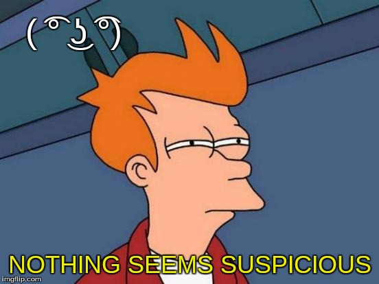 Futurama Fry Meme | ( ͡° ͜ʖ ͡°) NOTHING SEEMS SUSPICIOUS | image tagged in memes,futurama fry | made w/ Imgflip meme maker