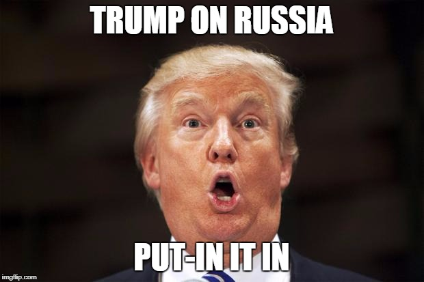 Trump on Russia - Put-in It In | TRUMP ON RUSSIA PUT-IN IT IN | image tagged in trump stupid face,trump,stupid face | made w/ Imgflip meme maker