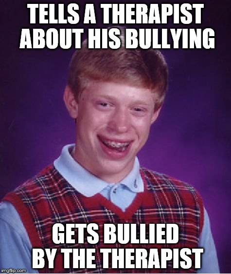 Bad Luck Brian Meme | TELLS A THERAPIST ABOUT HIS BULLYING GETS BULLIED BY THE THERAPIST | image tagged in memes,bad luck brian | made w/ Imgflip meme maker