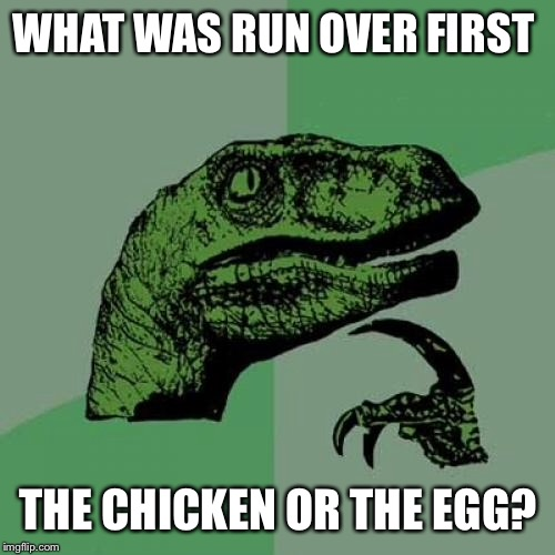 Philosoraptor Meme | WHAT WAS RUN OVER FIRST THE CHICKEN OR THE EGG? | image tagged in memes,philosoraptor | made w/ Imgflip meme maker