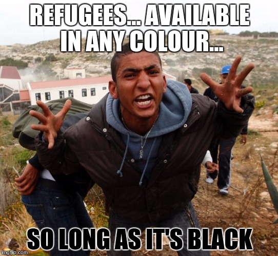 Entitled Refugee Ahmed |  REFUGEES... AVAILABLE IN ANY COLOUR... SO LONG AS IT'S BLACK | image tagged in entitled refugee ahmed | made w/ Imgflip meme maker