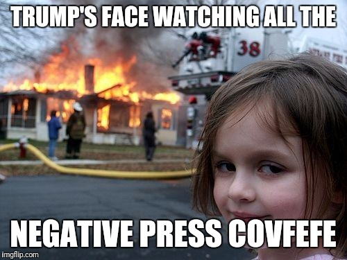 Twitter flamed him so much it burned down | TRUMP'S FACE WATCHING ALL THE NEGATIVE PRESS COVFEFE | image tagged in memes,disaster girl | made w/ Imgflip meme maker