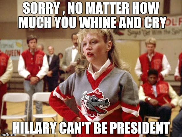 Not so Cheerleader | SORRY , NO MATTER HOW MUCH YOU WHINE AND CRY HILLARY CAN'T BE PRESIDENT | image tagged in not so cheerleader | made w/ Imgflip meme maker