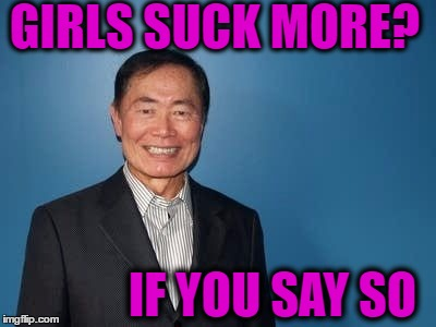 sulu | GIRLS SUCK MORE? IF YOU SAY SO | image tagged in sulu | made w/ Imgflip meme maker