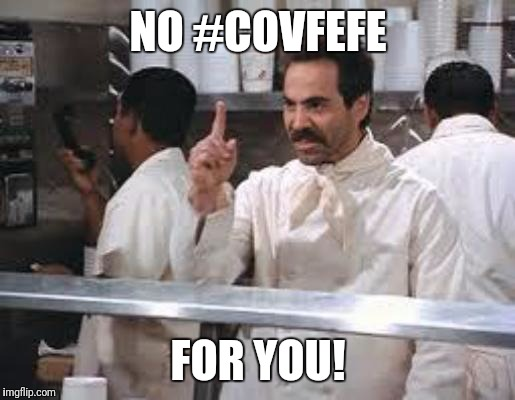 No soup |  NO #COVFEFE; FOR YOU! | image tagged in no soup | made w/ Imgflip meme maker