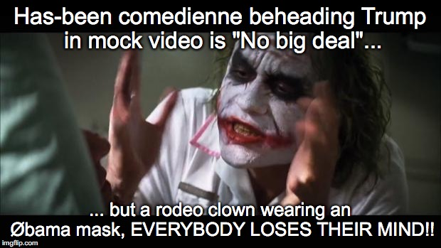 "And everybody loses their minds Meme | Has-been comedienne beheading Trump in mock video is ""No big deal""... ... but a rodeo clown wearing an Øbama mask, EVERYBODY LOSES THEIR MIN 