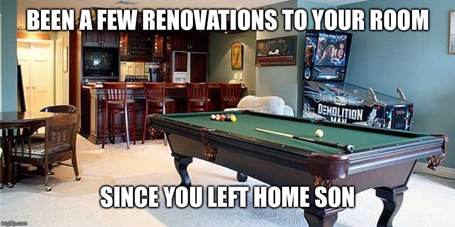 BEEN A FEW RENOVATIONS TO YOUR ROOM SINCE YOU LEFT HOME SON | made w/ Imgflip meme maker