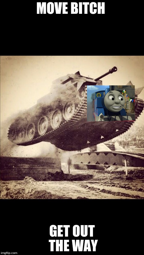 Thomas's true form | MOVE B**CH GET OUT THE WAY | image tagged in tanks away | made w/ Imgflip meme maker