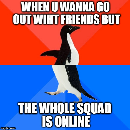 Socially Awesome Awkward Penguin Meme | WHEN U WANNA GO OUT WIHT FRIENDS BUT THE WHOLE SQUAD IS ONLINE | image tagged in memes,socially awesome awkward penguin,funny,sad | made w/ Imgflip meme maker