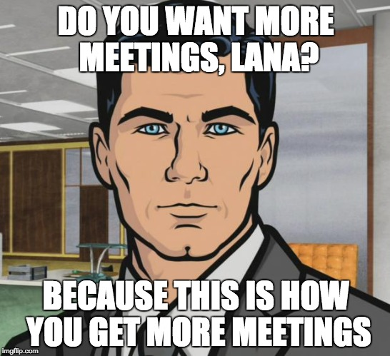 You want more tequila, not more meetings.