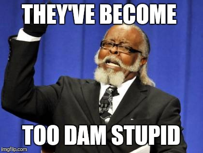 Too Damn High Meme | THEY'VE BECOME TOO DAM STUPID | image tagged in memes,too damn high | made w/ Imgflip meme maker