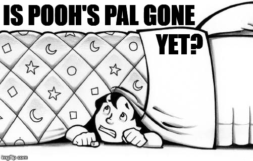 hiding | IS POOH'S PAL GONE YET? | image tagged in hiding | made w/ Imgflip meme maker