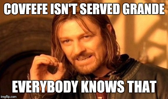 One Does Not Simply Meme | COVFEFE ISN'T SERVED GRANDE EVERYBODY KNOWS THAT | image tagged in memes,one does not simply | made w/ Imgflip meme maker