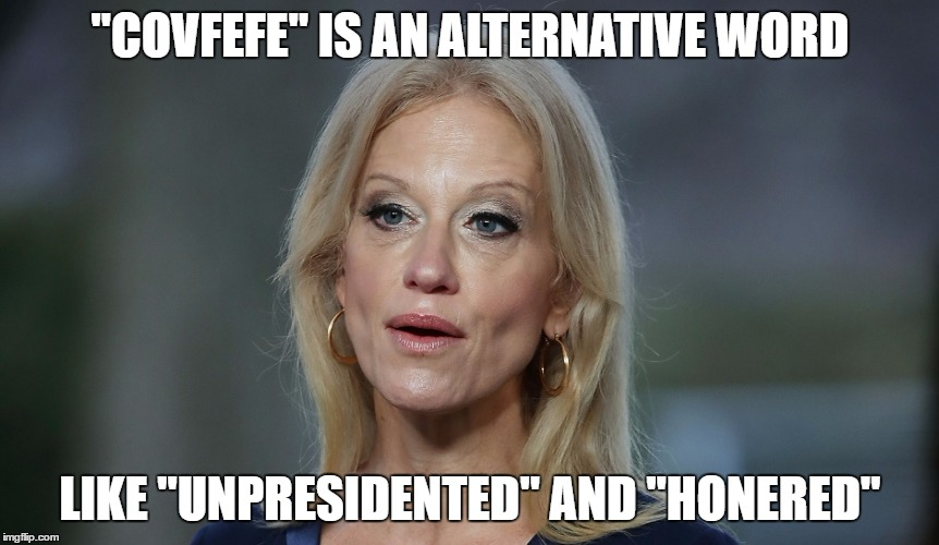 """COVFEFE"" IS AN ALTERNATIVE WORD LIKE ""UNPRESIDENTED"" AND ""HONERED"" 