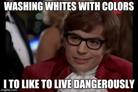 I Too Like To Live Dangerously Meme | WASHING WHITES WITH COLORS I TO LIKE TO LIVE DANGEROUSLY | image tagged in memes,i too like to live dangerously | made w/ Imgflip meme maker