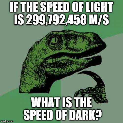 Philosoraptor Meme | IF THE SPEED OF LIGHT IS 299,792,458 M/S WHAT IS THE SPEED OF DARK? | image tagged in memes,philosoraptor | made w/ Imgflip meme maker
