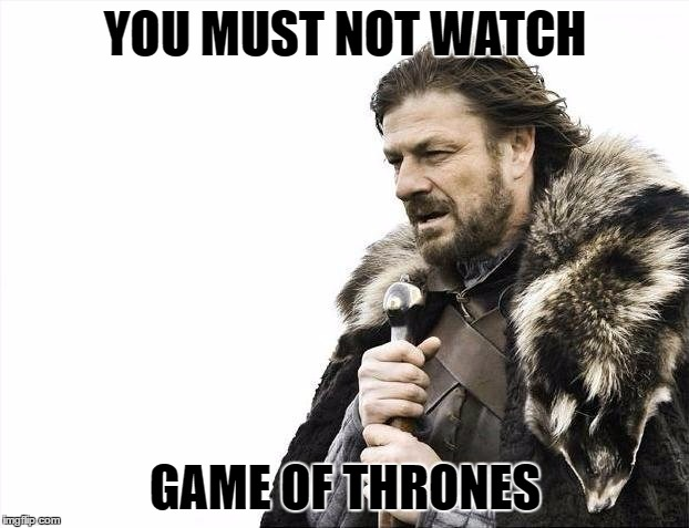 Brace Yourselves X is Coming Meme | YOU MUST NOT WATCH GAME OF THRONES | image tagged in memes,brace yourselves x is coming | made w/ Imgflip meme maker