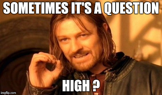 One Does Not Simply Meme | SOMETIMES IT'S A QUESTION HIGH ? | image tagged in memes,one does not simply | made w/ Imgflip meme maker