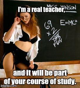 Teacher | I'm a real teacher, and it will be part of your course of study. | image tagged in teacher | made w/ Imgflip meme maker