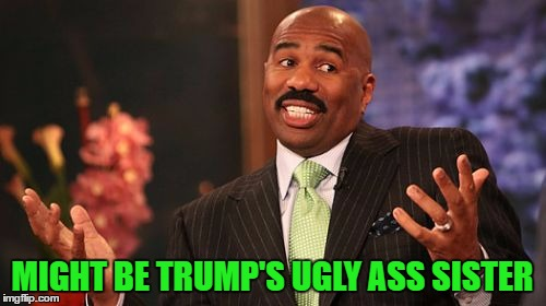 Steve Harvey Meme | MIGHT BE TRUMP'S UGLY ASS SISTER | image tagged in memes,steve harvey | made w/ Imgflip meme maker
