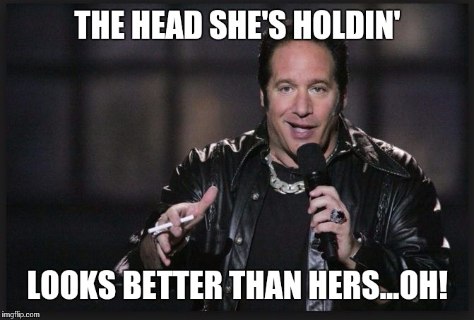 THE HEAD SHE'S HOLDIN' LOOKS BETTER THAN HERS...OH! | made w/ Imgflip meme maker