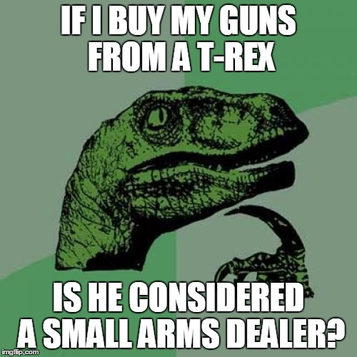 Philosoraptor Meme | IF I BUY MY GUNS FROM A T-REX IS HE CONSIDERED A SMALL ARMS DEALER? | image tagged in memes,philosoraptor,original meme | made w/ Imgflip meme maker