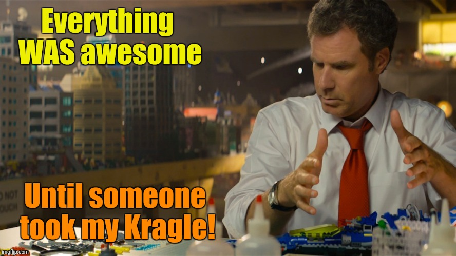 Everything WAS awesome Until someone took my Kragle! | made w/ Imgflip meme maker
