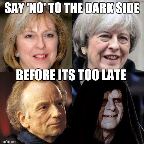 Dark side teresa may | SAY 'NO' TO THE DARK SIDE BEFORE ITS TOO LATE | image tagged in dark side before and after,dark side,conservatives,general election,vote,teresa may | made w/ Imgflip meme maker