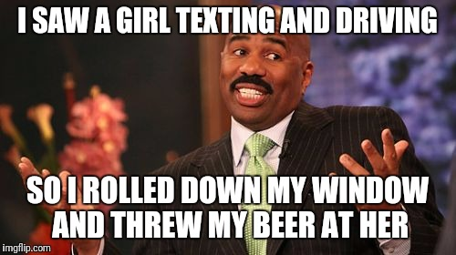 Steve Harvey Meme | I SAW A GIRL TEXTING AND DRIVING SO I ROLLED DOWN MY WINDOW AND THREW MY BEER AT HER | image tagged in memes,steve harvey | made w/ Imgflip meme maker
