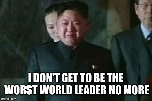 Kim Jong Un Sad |  I DON'T GET TO BE THE WORST WORLD LEADER NO MORE | image tagged in memes,kim jong un sad | made w/ Imgflip meme maker