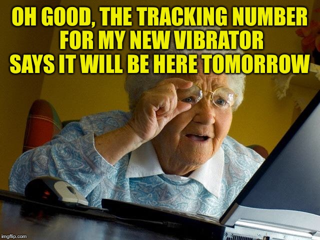 Grandma Finds The Internet Meme | OH GOOD, THE TRACKING NUMBER FOR MY NEW VIBRATOR SAYS IT WILL BE HERE TOMORROW | image tagged in memes,grandma finds the internet | made w/ Imgflip meme maker