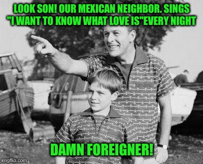 "A wonderful day in the neighborhood  | LOOK SON! OUR MEXICAN NEIGHBOR. SINGS ""I WANT TO KNOW WHAT LOVE IS""EVERY NIGHT DAMN FOREIGNER! 