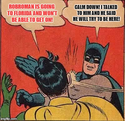 Just to let my folks/friends/people know where I am if I suddenly disappear off of IMGflip | ROBROMAN IS GOING TO FLORIDA AND WON'T BE ABLE TO GET ON! CALM DOWN! I TALKED TO HIM AND HE SAID HE WILL TRY TO BE HERE! | image tagged in memes,batman slapping robin,summer is calling to me,i must go,i will try to get back on imgflip | made w/ Imgflip meme maker